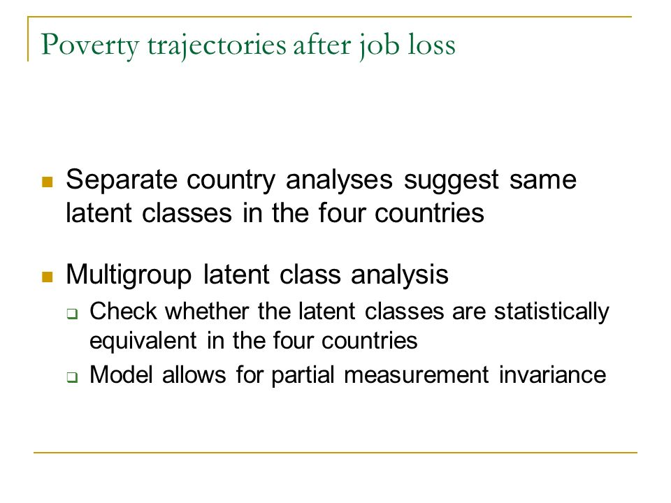 Poverty trajectories after job loss Separate country analyses suggest same latent classes in the four countries Multigroup latent class analysis Check whether the latent classes are statistically equivalent in the four countries Model allows for partial measurement invariance