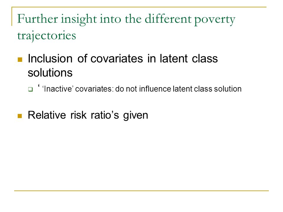 Further insight into the different poverty trajectories Inclusion of covariates in latent class solutions Inactive covariates: do not influence latent class solution Relative risk ratios given