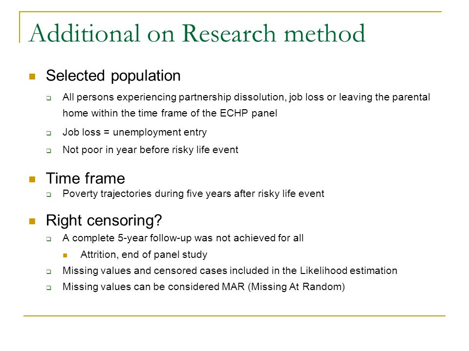 Additional on Research method Selected population All persons experiencing partnership dissolution, job loss or leaving the parental home within the time frame of the ECHP panel Job loss = unemployment entry Not poor in year before risky life event Time frame Poverty trajectories during five years after risky life event Right censoring.