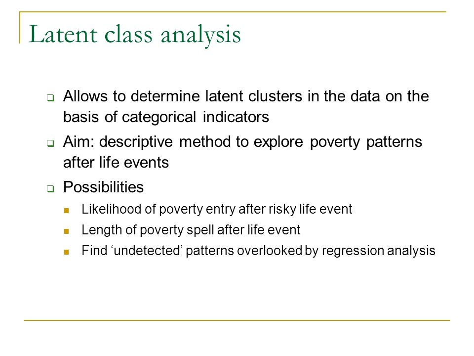 Latent class analysis Allows to determine latent clusters in the data on the basis of categorical indicators Aim: descriptive method to explore poverty patterns after life events Possibilities Likelihood of poverty entry after risky life event Length of poverty spell after life event Find undetected patterns overlooked by regression analysis
