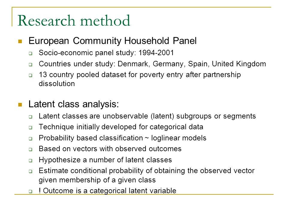 Research method European Community Household Panel Socio-economic panel study: 1994-2001 Countries under study: Denmark, Germany, Spain, United Kingdom 13 country pooled dataset for poverty entry after partnership dissolution Latent class analysis: Latent classes are unobservable (latent) subgroups or segments Technique initially developed for categorical data Probability based classification ~ loglinear models Based on vectors with observed outcomes Hypothesize a number of latent classes Estimate conditional probability of obtaining the observed vector given membership of a given class .