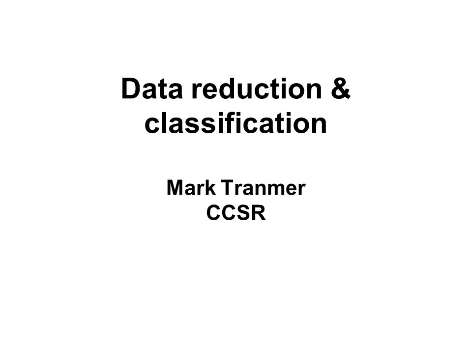 Data reduction & classification Mark Tranmer CCSR