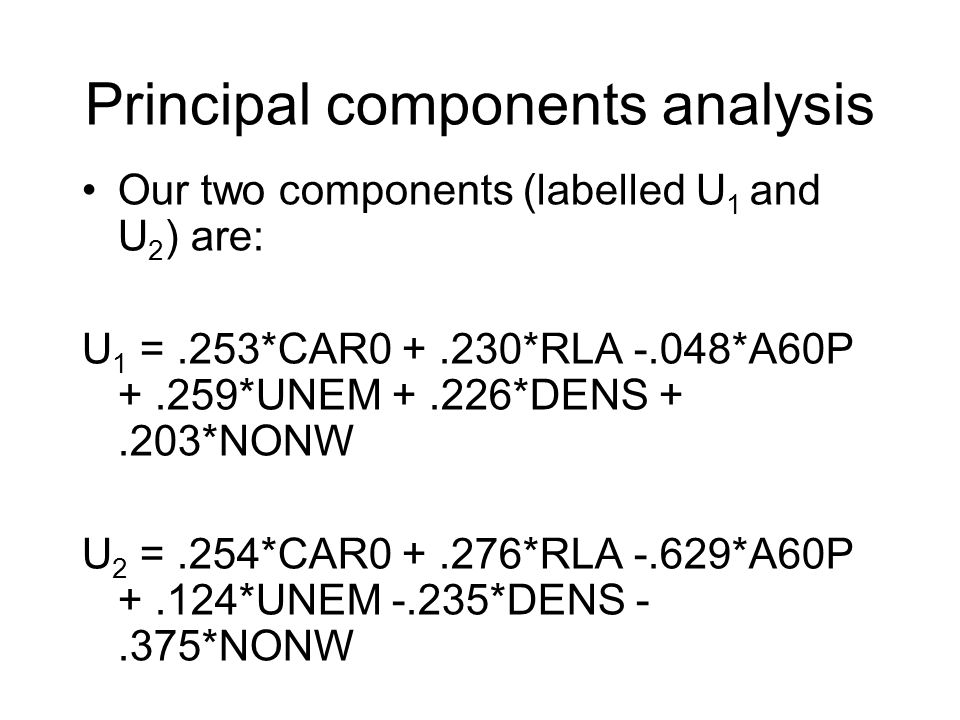 Principal components analysis Our two components (labelled U 1 and U 2 ) are: U 1 =.253*CAR0 +.230*RLA -.048*A60P +.259*UNEM +.226*DENS +.203*NONW U 2 =.254*CAR0 +.276*RLA -.629*A60P +.124*UNEM -.235*DENS -.375*NONW
