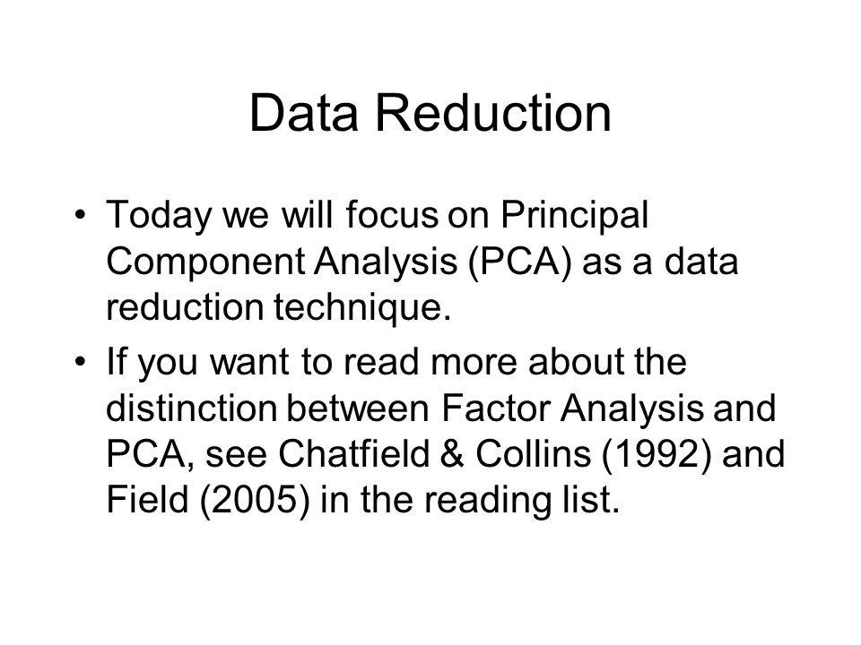 Data Reduction Today we will focus on Principal Component Analysis (PCA) as a data reduction technique.
