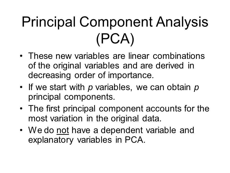 Principal Component Analysis (PCA) These new variables are linear combinations of the original variables and are derived in decreasing order of importance.