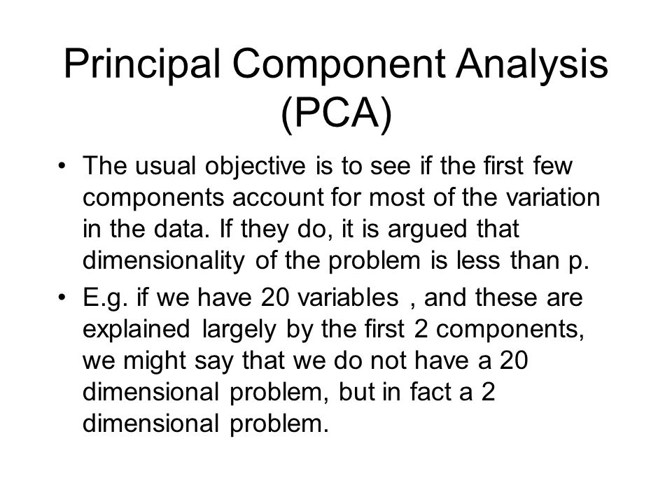 Principal Component Analysis (PCA) The usual objective is to see if the first few components account for most of the variation in the data.