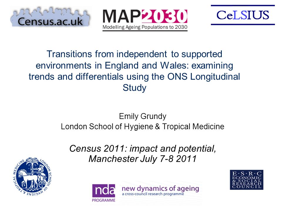 Transitions from independent to supported environments in England and Wales: examining trends and differentials using the ONS Longitudinal Study Emily Grundy London School of Hygiene & Tropical Medicine Census 2011: impact and potential, Manchester July 7-8 2011