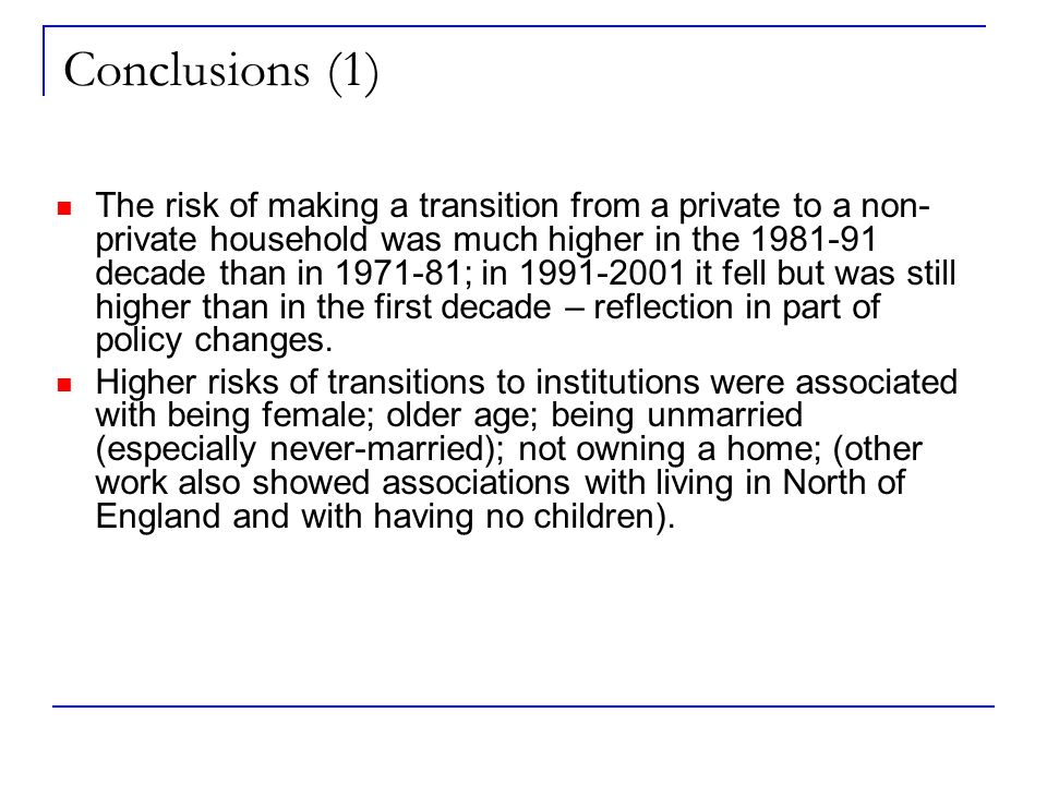 Conclusions (1) The risk of making a transition from a private to a non- private household was much higher in the 1981-91 decade than in 1971-81; in 1991-2001 it fell but was still higher than in the first decade – reflection in part of policy changes.