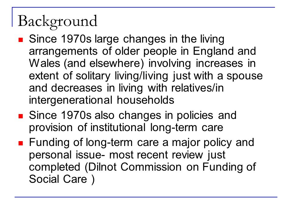 Background Since 1970s large changes in the living arrangements of older people in England and Wales (and elsewhere) involving increases in extent of solitary living/living just with a spouse and decreases in living with relatives/in intergenerational households Since 1970s also changes in policies and provision of institutional long-term care Funding of long-term care a major policy and personal issue- most recent review just completed (Dilnot Commission on Funding of Social Care )