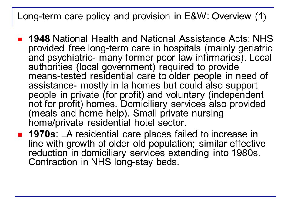 Long-term care policy and provision in E&W: Overview (1 ) 1948 National Health and National Assistance Acts: NHS provided free long-term care in hospitals (mainly geriatric and psychiatric- many former poor law infirmaries).