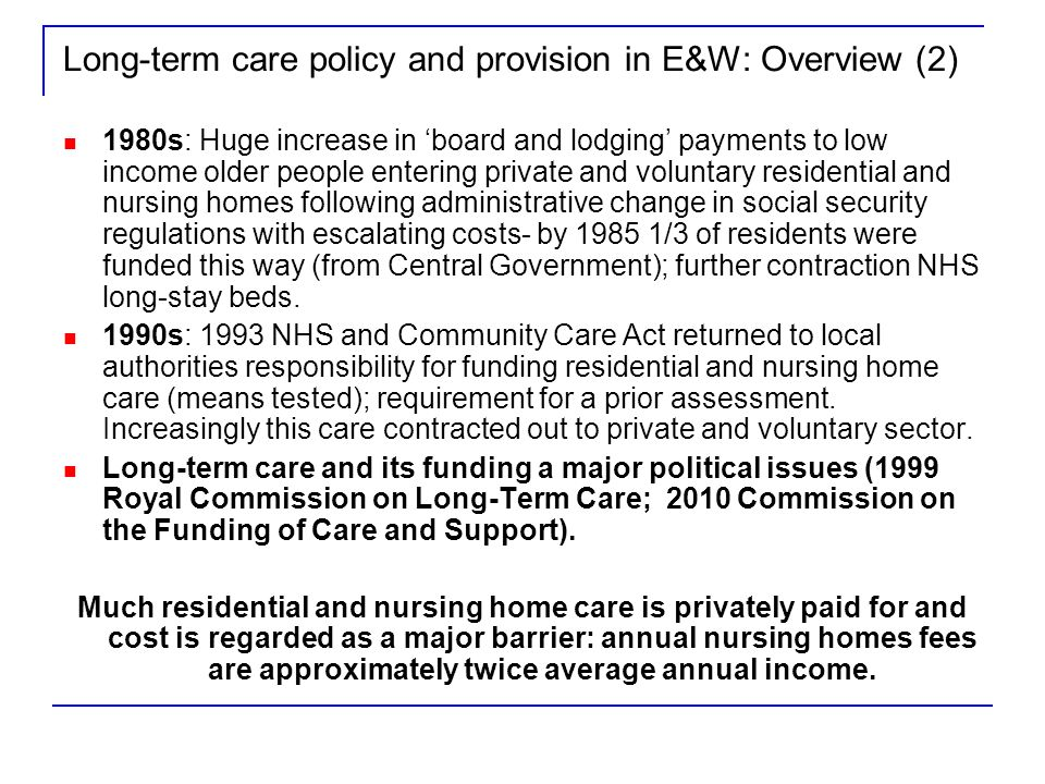 Long-term care policy and provision in E&W: Overview (2) 1980s: Huge increase in board and lodging payments to low income older people entering private and voluntary residential and nursing homes following administrative change in social security regulations with escalating costs- by 1985 1/3 of residents were funded this way (from Central Government); further contraction NHS long-stay beds.