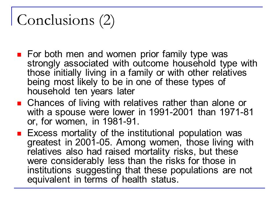 Conclusions (2) For both men and women prior family type was strongly associated with outcome household type with those initially living in a family or with other relatives being most likely to be in one of these types of household ten years later Chances of living with relatives rather than alone or with a spouse were lower in 1991-2001 than 1971-81 or, for women, in 1981-91.
