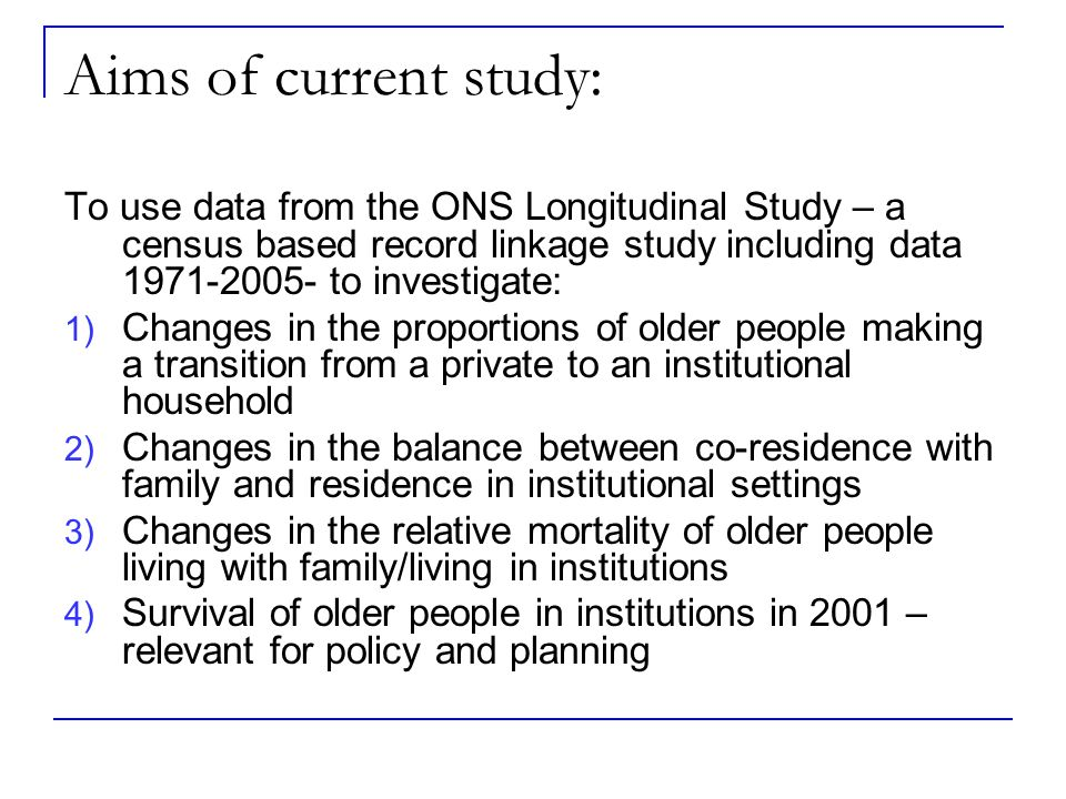Aims of current study: To use data from the ONS Longitudinal Study – a census based record linkage study including data 1971-2005- to investigate: 1) Changes in the proportions of older people making a transition from a private to an institutional household 2) Changes in the balance between co-residence with family and residence in institutional settings 3) Changes in the relative mortality of older people living with family/living in institutions 4) Survival of older people in institutions in 2001 – relevant for policy and planning