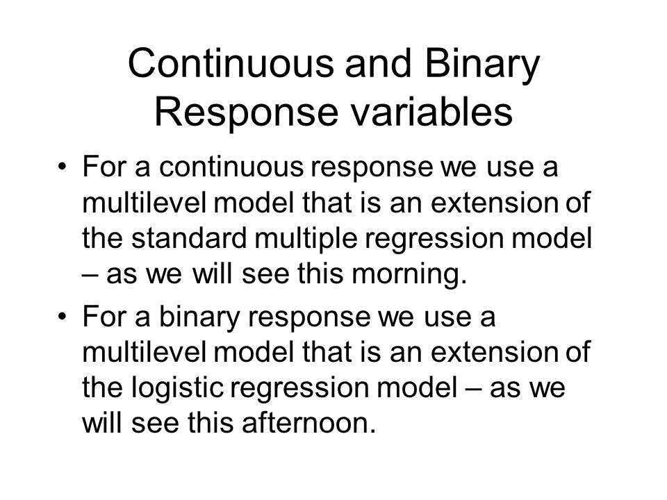 Continuous and Binary Response variables For a continuous response we use a multilevel model that is an extension of the standard multiple regression