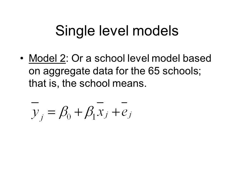 Single level models Model 2: Or a school level model based on aggregate data for the 65 schools; that is, the school means.