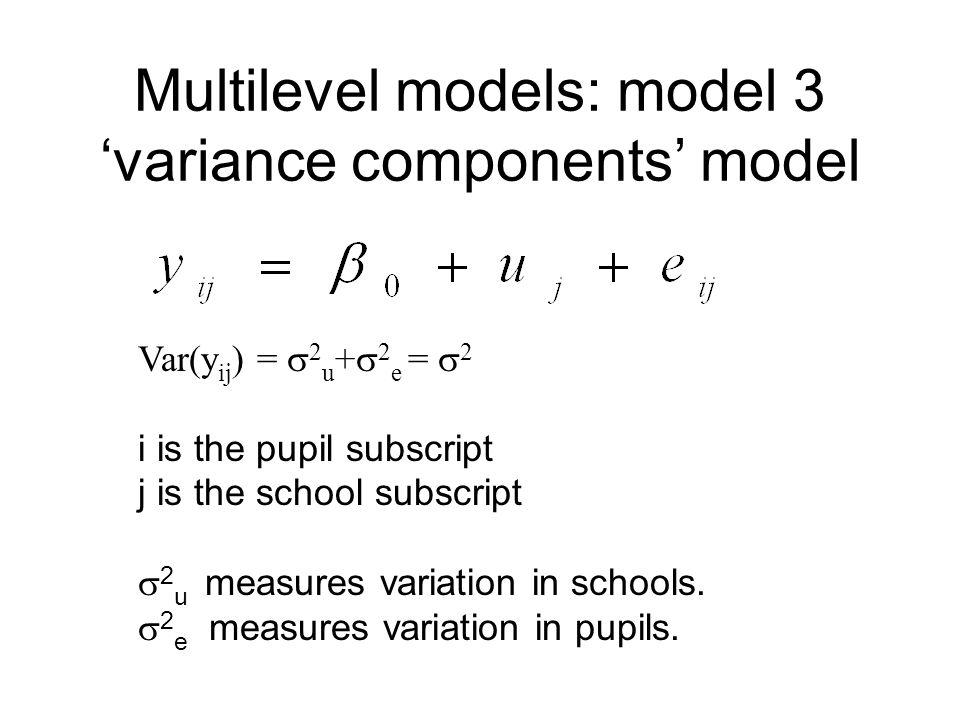 Multilevel models: model 3 variance components model Var(y ij ) = 2 u + 2 e = 2 i is the pupil subscript j is the school subscript 2 u measures variat