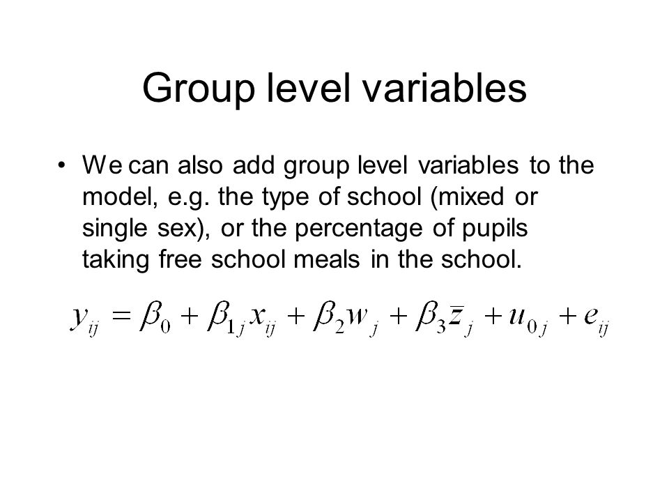Group level variables We can also add group level variables to the model, e.g. the type of school (mixed or single sex), or the percentage of pupils t