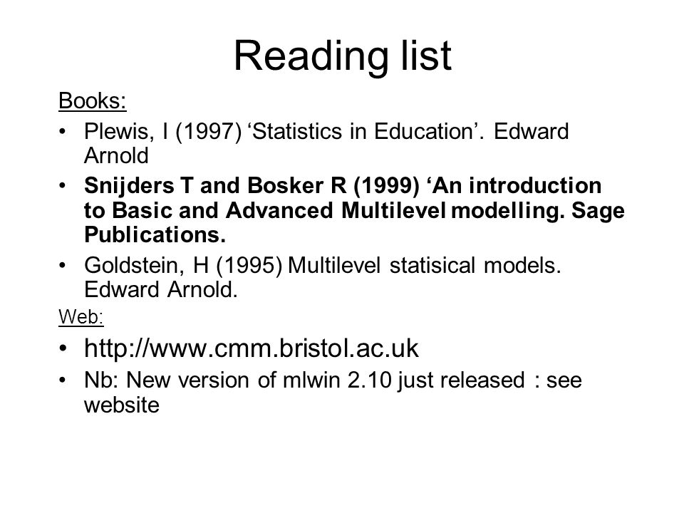 Reading list Books: Plewis, I (1997) Statistics in Education. Edward Arnold Snijders T and Bosker R (1999) An introduction to Basic and Advanced Multi
