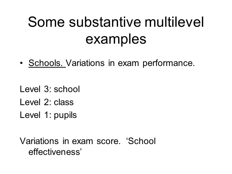Some substantive multilevel examples Areas: Variations in health Level 3: Counties Level 2: Districts Level 1: people People: Dental data Level 2: Peoples mouths Level 1: teeth