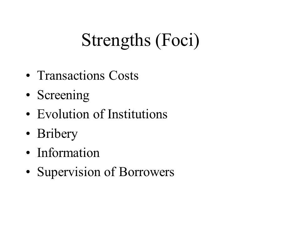 Strengths (Foci) Transactions Costs Screening Evolution of Institutions Bribery Information Supervision of Borrowers