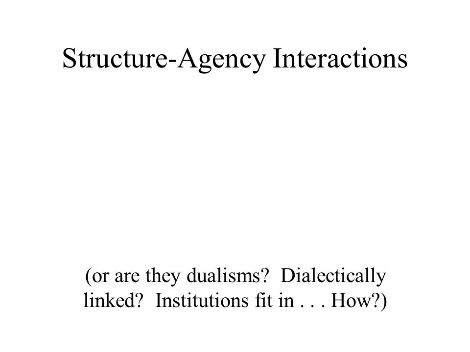 Structure-Agency Interactions (or are they dualisms.
