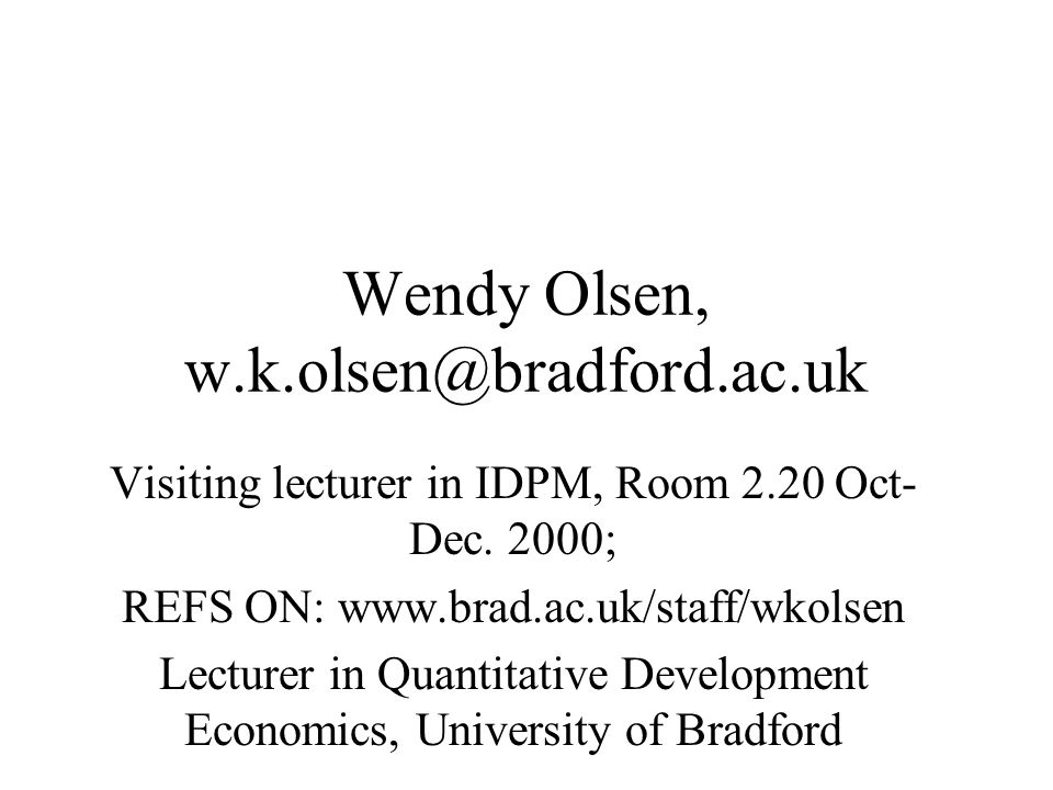 Wendy Olsen, w.k.olsen@bradford.ac.uk Visiting lecturer in IDPM, Room 2.20 Oct- Dec.