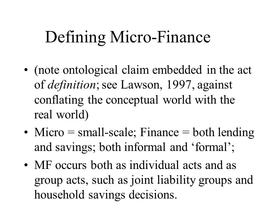 Defining Micro-Finance (note ontological claim embedded in the act of definition; see Lawson, 1997, against conflating the conceptual world with the real world) Micro = small-scale; Finance = both lending and savings; both informal and formal; MF occurs both as individual acts and as group acts, such as joint liability groups and household savings decisions.