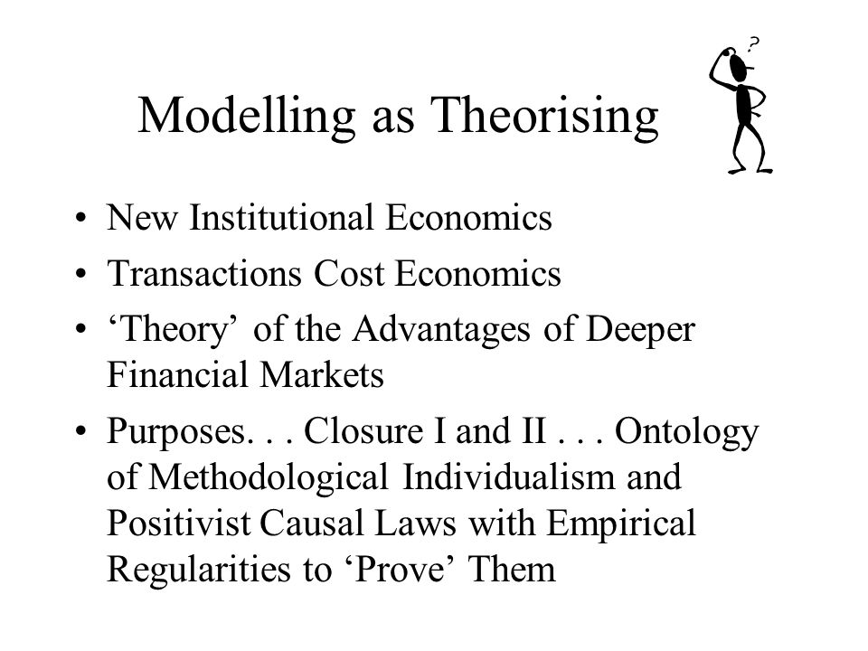 Modelling as Theorising New Institutional Economics Transactions Cost Economics Theory of the Advantages of Deeper Financial Markets Purposes...