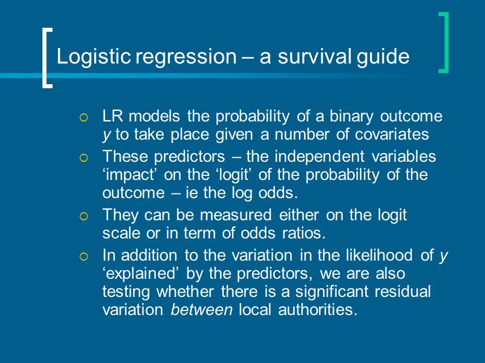Logistic regression – a survival guide LR models the probability of a binary outcome y to take place given a number of covariates These predictors – the independent variables impact on the logit of the probability of the outcome – ie the log odds.