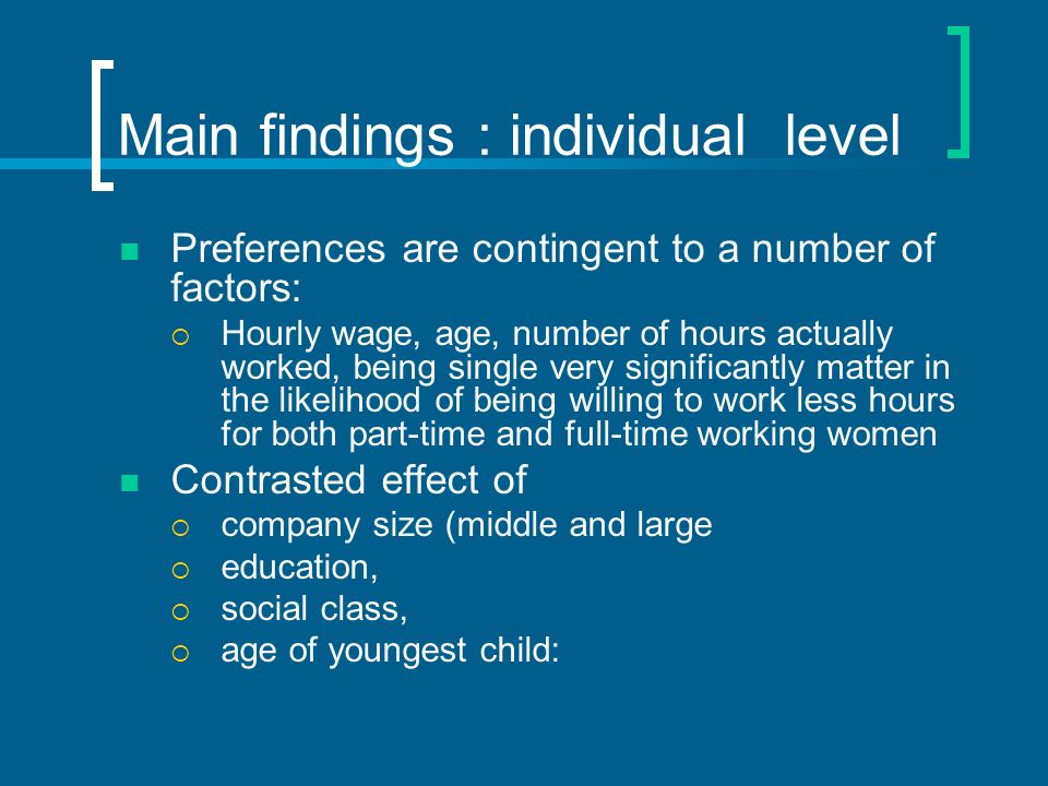 Main findings : individual level Preferences are contingent to a number of factors: Hourly wage, age, number of hours actually worked, being single very significantly matter in the likelihood of being willing to work less hours for both part-time and full-time working women Contrasted effect of company size (middle and large education, social class, age of youngest child:
