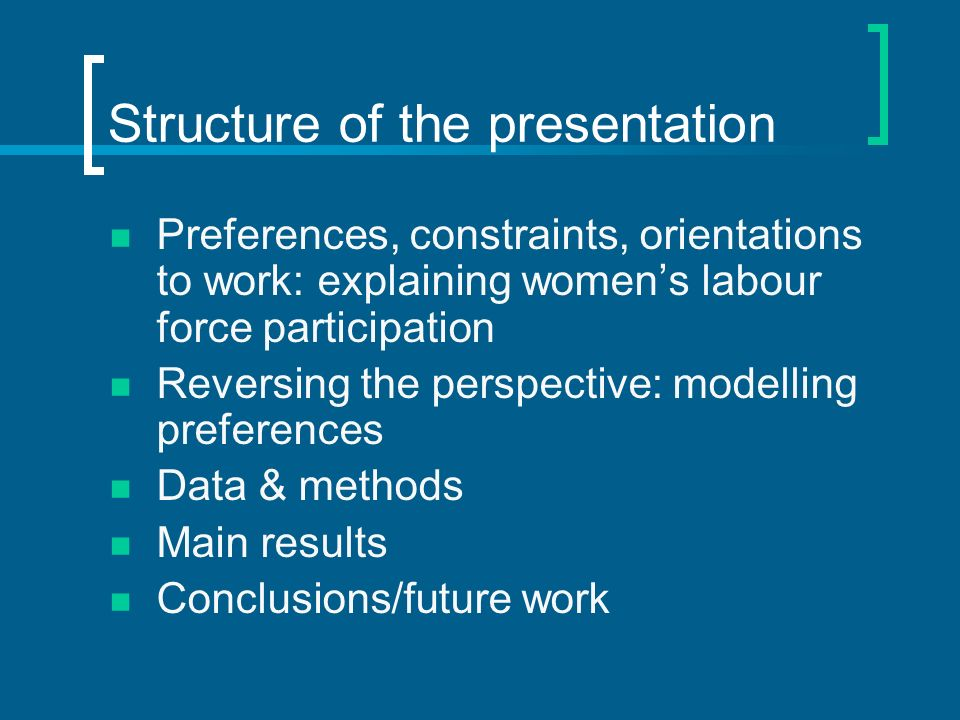 Structure of the presentation Preferences, constraints, orientations to work: explaining womens labour force participation Reversing the perspective: modelling preferences Data & methods Main results Conclusions/future work