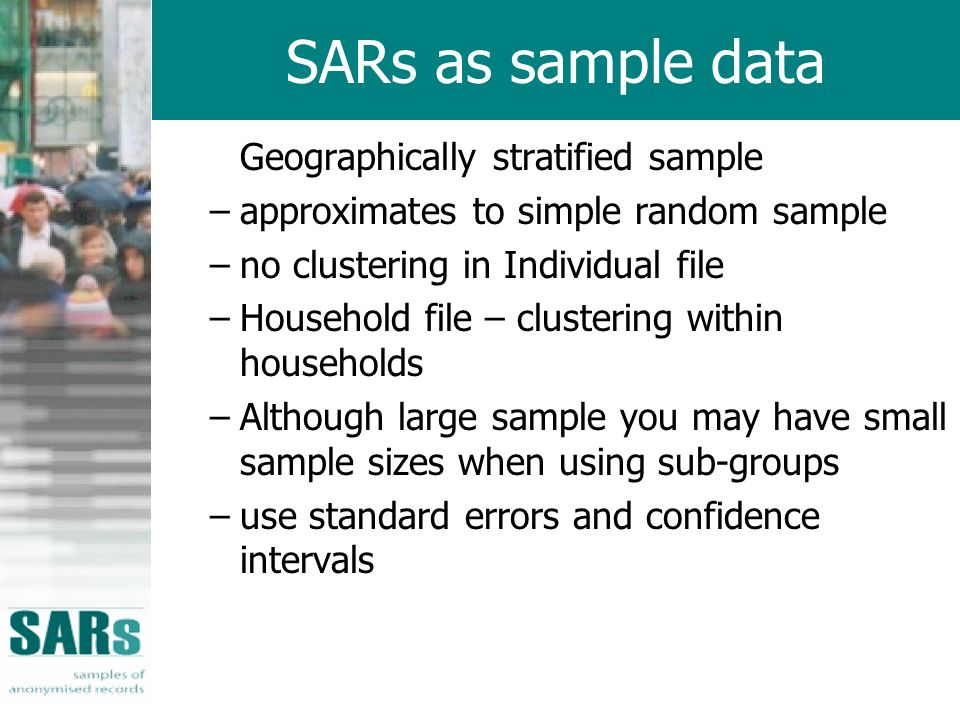 SARs as sample data Geographically stratified sample –approximates to simple random sample –no clustering in Individual file –Household file – clustering within households –Although large sample you may have small sample sizes when using sub-groups –use standard errors and confidence intervals