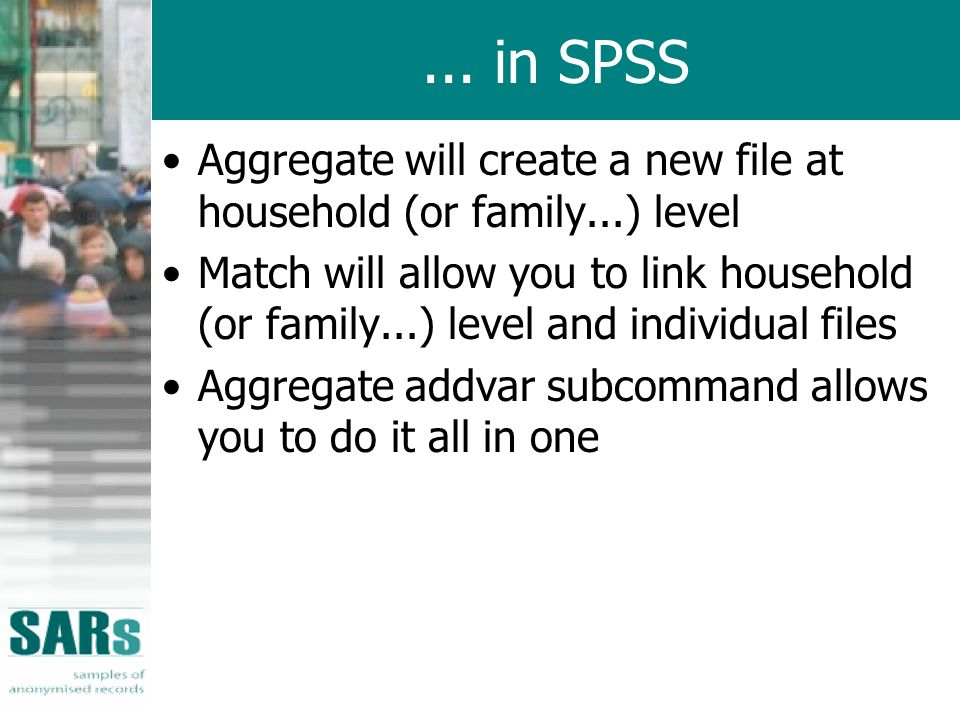 ... in SPSS Aggregate will create a new file at household (or family...) level Match will allow you to link household (or family...) level and individ