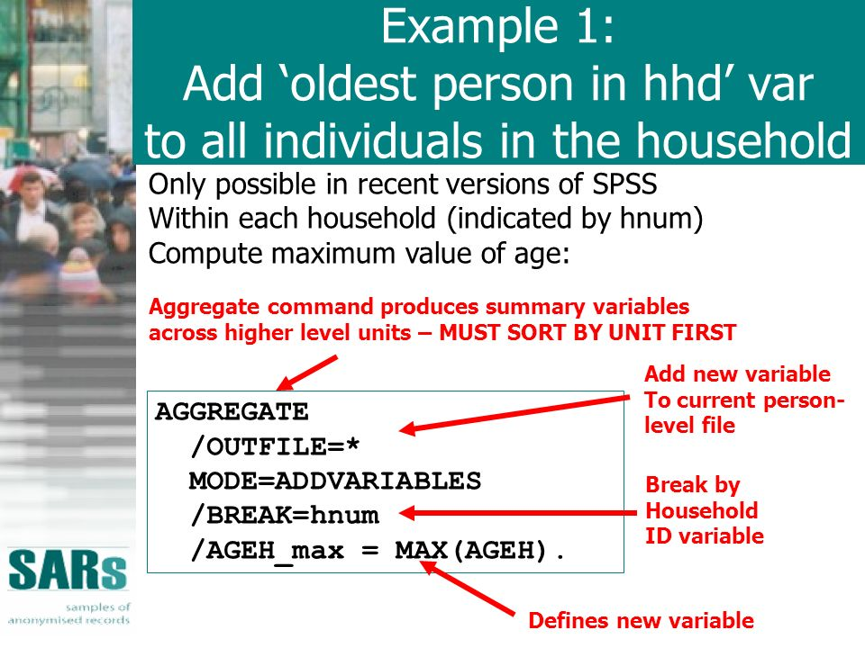 Example 1: Add oldest person in hhd var to all individuals in the household Only possible in recent versions of SPSS Within each household (indicated by hnum) Compute maximum value of age: AGGREGATE /OUTFILE=* MODE=ADDVARIABLES /BREAK=hnum /AGEH_max = MAX(AGEH).