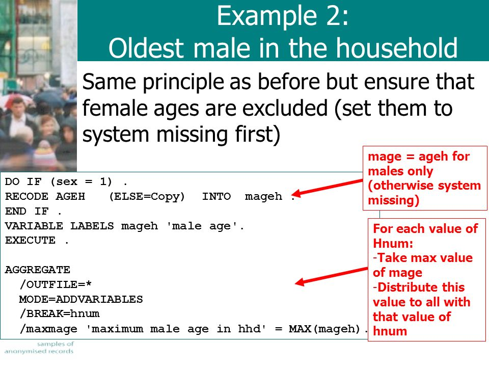 Example 2: Oldest male in the household Same principle as before but ensure that female ages are excluded (set them to system missing first) DO IF (sex = 1).
