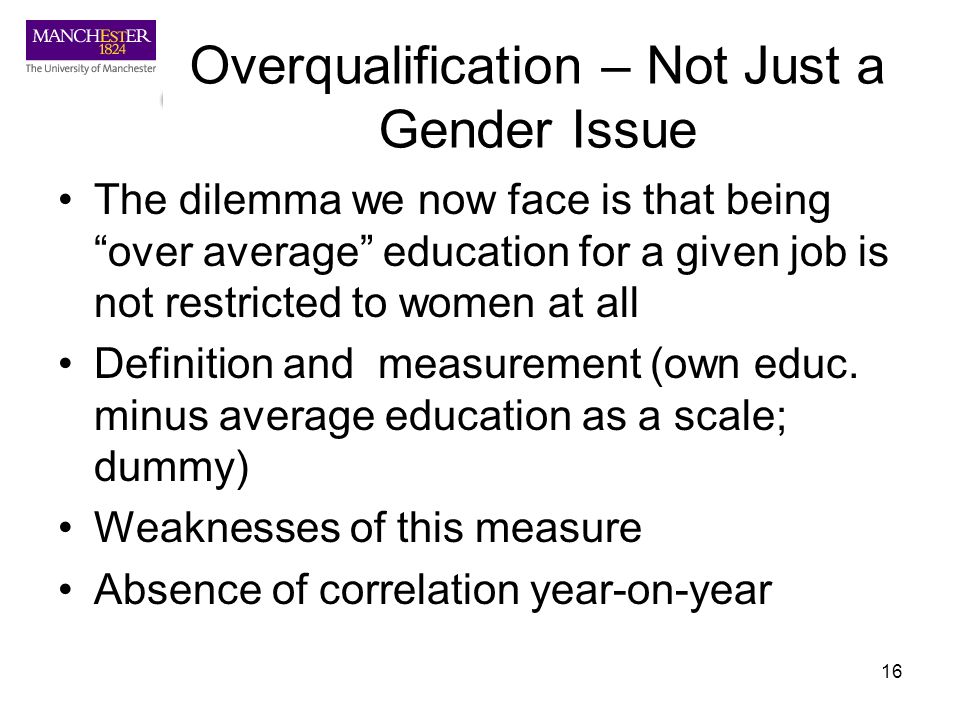 16 Overqualification – Not Just a Gender Issue The dilemma we now face is that being over average education for a given job is not restricted to women
