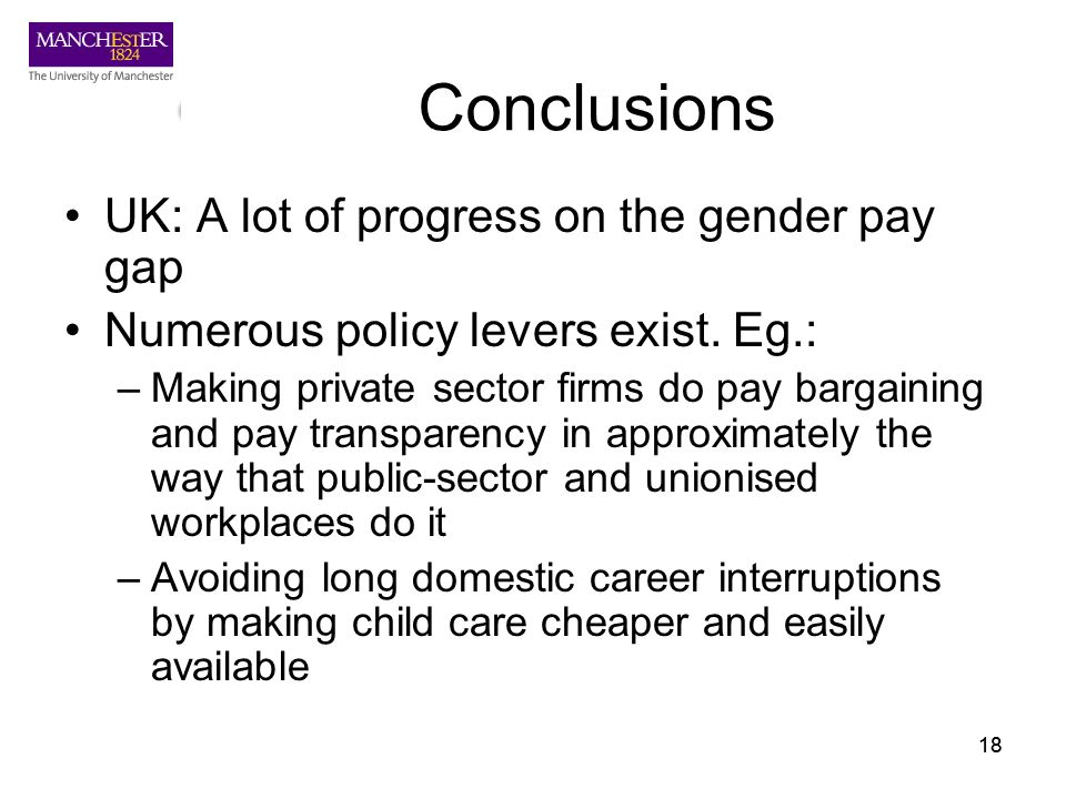 18 Conclusions UK: A lot of progress on the gender pay gap Numerous policy levers exist. Eg.: –Making private sector firms do pay bargaining and pay t