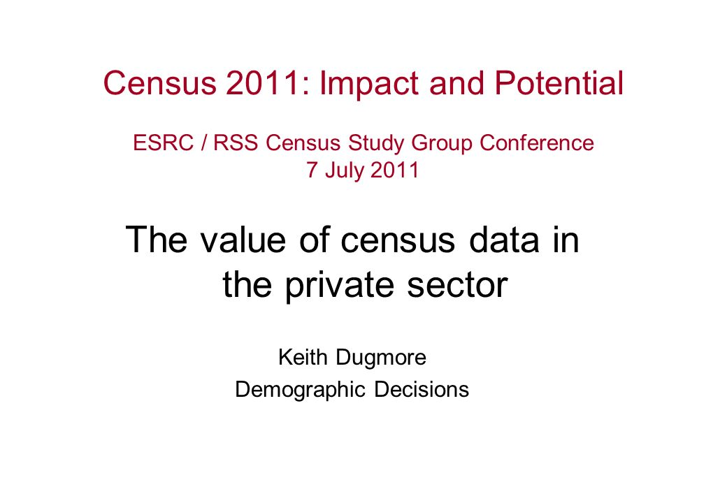 Census 2011: Impact and Potential ESRC / RSS Census Study Group Conference 7 July 2011 The value of census data in the private sector Keith Dugmore Demographic Decisions