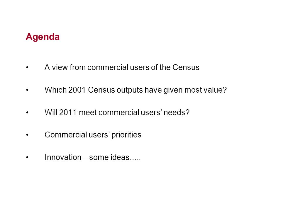Agenda A view from commercial users of the Census Which 2001 Census outputs have given most value? Will 2011 meet commercial users needs? Commercial u
