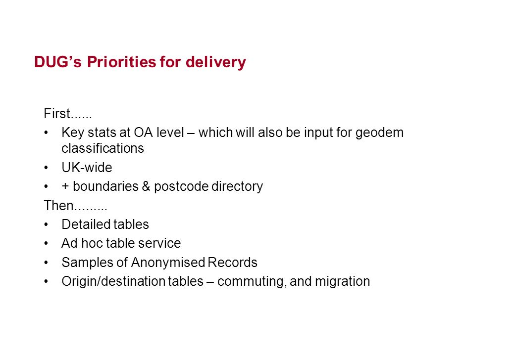 DUGs Priorities for delivery First...... Key stats at OA level – which will also be input for geodem classifications UK-wide + boundaries & postcode d