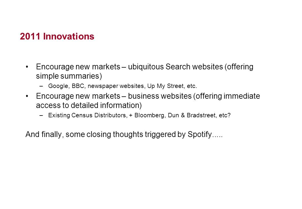 2011 Innovations Encourage new markets – ubiquitous Search websites (offering simple summaries) –Google, BBC, newspaper websites, Up My Street, etc. E