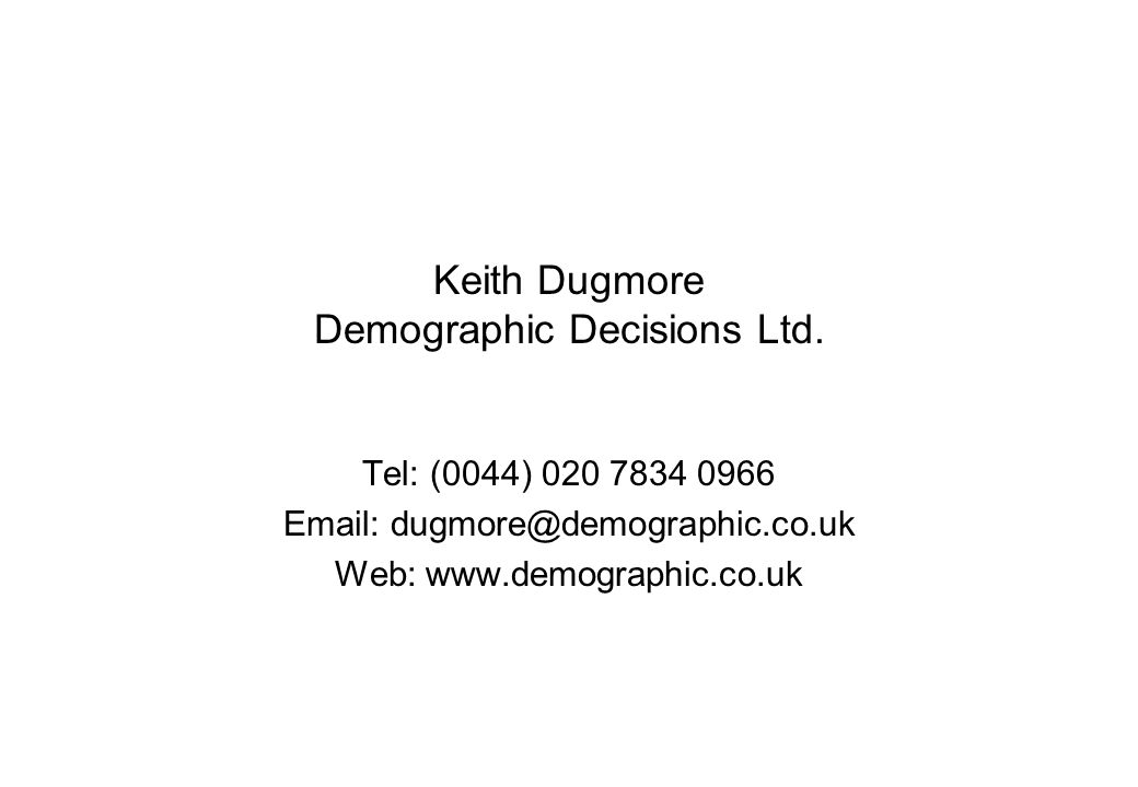 Keith Dugmore Demographic Decisions Ltd. Tel: (0044) 020 7834 0966 Email: dugmore@demographic.co.uk Web: www.demographic.co.uk