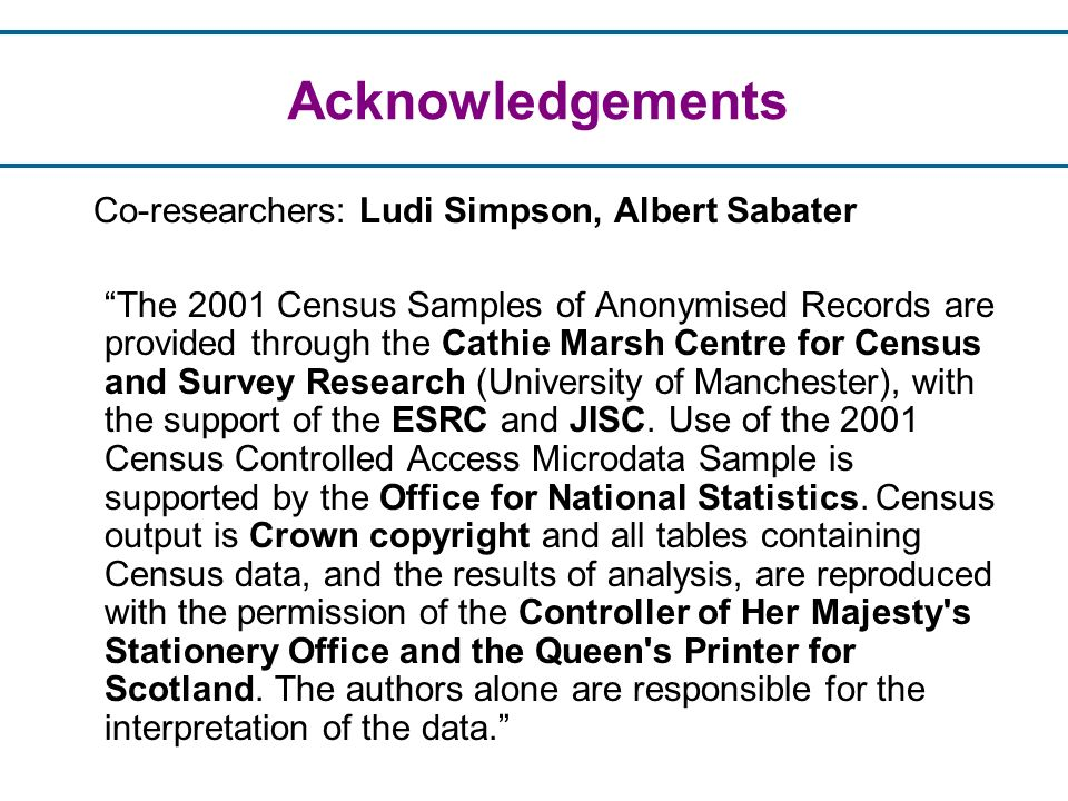 Acknowledgements Co-researchers: Ludi Simpson, Albert Sabater The 2001 Census Samples of Anonymised Records are provided through the Cathie Marsh Centre for Census and Survey Research (University of Manchester), with the support of the ESRC and JISC.