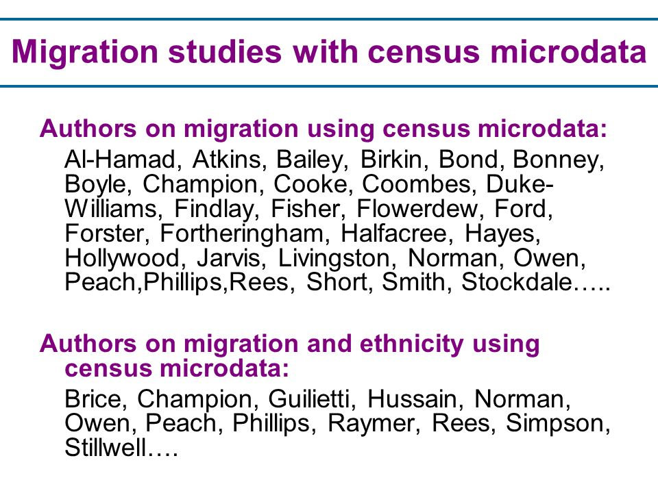 Authors on migration using census microdata: Al-Hamad, Atkins, Bailey, Birkin, Bond, Bonney, Boyle, Champion, Cooke, Coombes, Duke- Williams, Findlay, Fisher, Flowerdew, Ford, Forster, Fortheringham, Halfacree, Hayes, Hollywood, Jarvis, Livingston, Norman, Owen, Peach,Phillips,Rees, Short, Smith, Stockdale…..