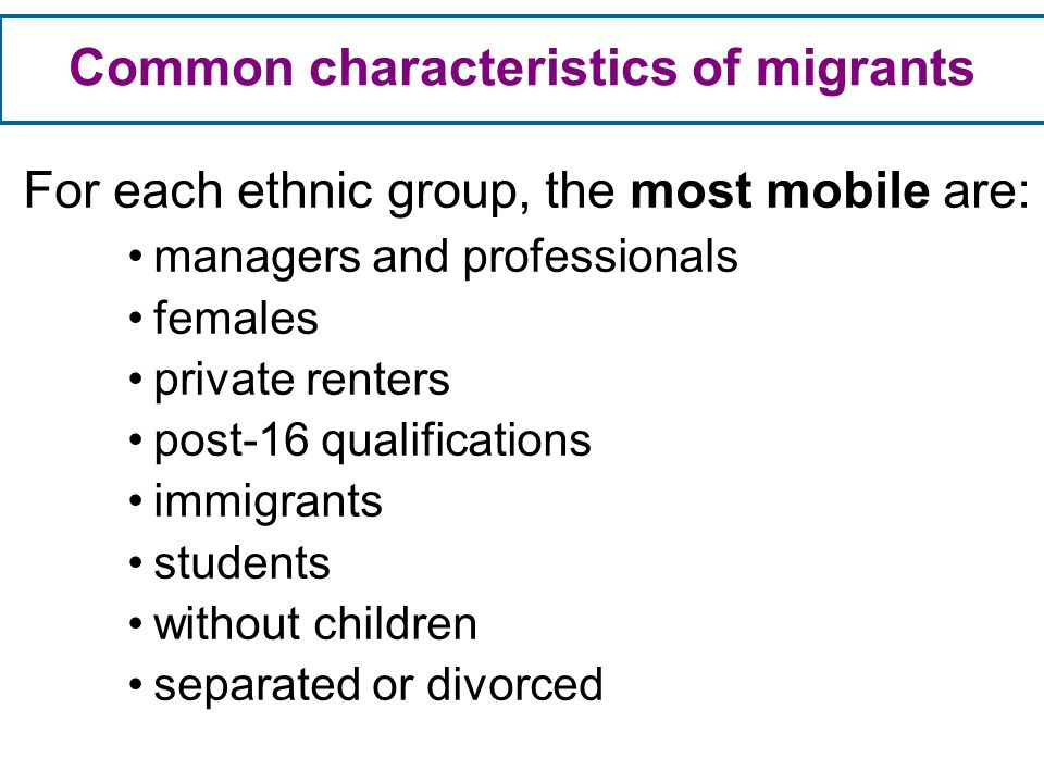 For each ethnic group, the most mobile are: managers and professionals females private renters post-16 qualifications immigrants students without children separated or divorced Common characteristics of migrants