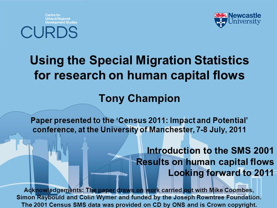 Using the Special Migration Statistics for research on human capital flows Tony Champion Paper presented to the Census 2011: Impact and Potential conference, at the University of Manchester, 7-8 July, 2011 Acknowledgements: The paper draws on work carried out with Mike Coombes, Simon Raybould and Colin Wymer and funded by the Joseph Rowntree Foundation.
