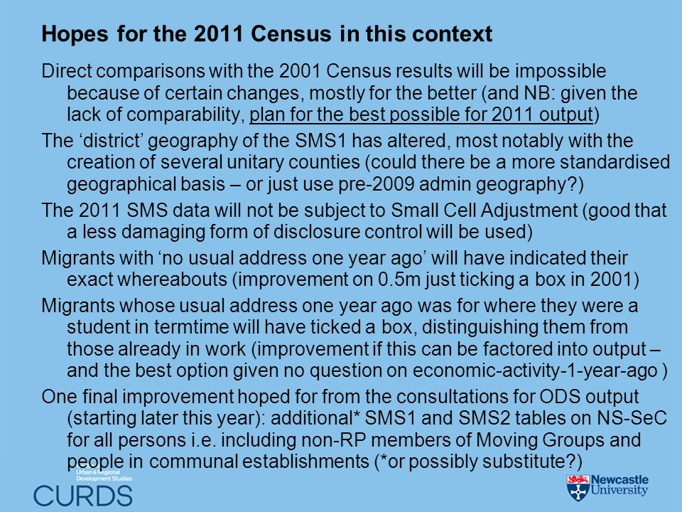 Hopes for the 2011 Census in this context Direct comparisons with the 2001 Census results will be impossible because of certain changes, mostly for the better (and NB: given the lack of comparability, plan for the best possible for 2011 output) The district geography of the SMS1 has altered, most notably with the creation of several unitary counties (could there be a more standardised geographical basis – or just use pre-2009 admin geography ) The 2011 SMS data will not be subject to Small Cell Adjustment (good that a less damaging form of disclosure control will be used) Migrants with no usual address one year ago will have indicated their exact whereabouts (improvement on 0.5m just ticking a box in 2001) Migrants whose usual address one year ago was for where they were a student in termtime will have ticked a box, distinguishing them from those already in work (improvement if this can be factored into output – and the best option given no question on economic-activity-1-year-ago ) One final improvement hoped for from the consultations for ODS output (starting later this year): additional* SMS1 and SMS2 tables on NS-SeC for all persons i.e.