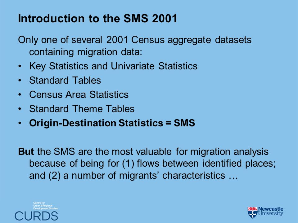 Introduction to the SMS 2001 Only one of several 2001 Census aggregate datasets containing migration data: Key Statistics and Univariate Statistics Standard Tables Census Area Statistics Standard Theme Tables Origin-Destination Statistics = SMS But the SMS are the most valuable for migration analysis because of being for (1) flows between identified places; and (2) a number of migrants characteristics …