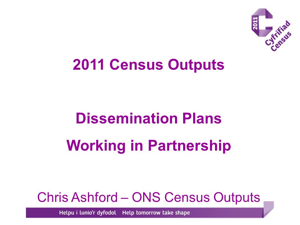 2011 Census Outputs Dissemination Plans Working in Partnership Chris Ashford – ONS Census Outputs