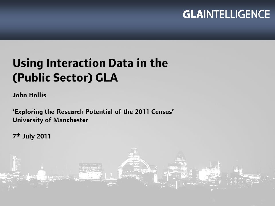 Using Interaction Data in the (Public Sector) GLA John Hollis Exploring the Research Potential of the 2011 Census University of Manchester 7 th July 2011